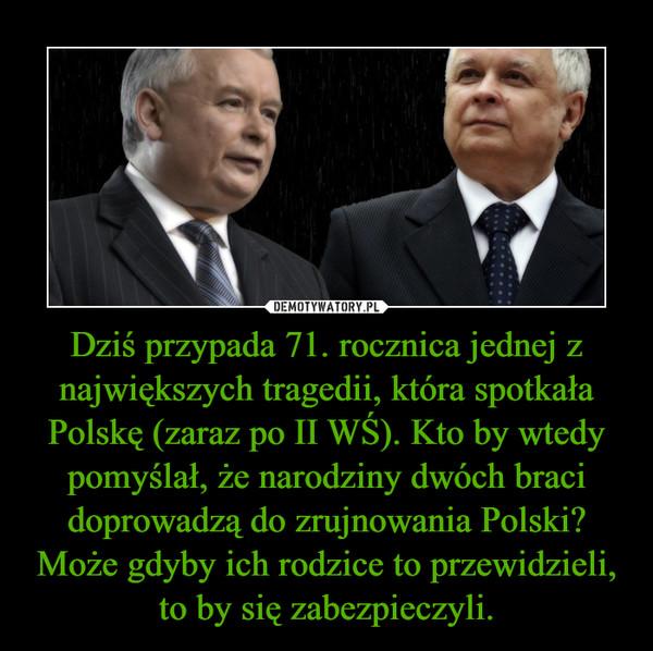 Dziś przypada 71. rocznica jednej z największych tragedii, która spotkała Polskę (zaraz po II WŚ). Kto by wtedy pomyślał, że narodziny dwóch braci doprowadzą do zrujnowania Polski? Może gdyby ich rodzice to przewidzieli, to by się zabezpieczyli. –