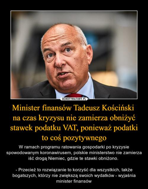 Minister finansów Tadeusz Kościński  na czas kryzysu nie zamierza obniżyć stawek podatku VAT, ponieważ podatki to coś pozytywnego