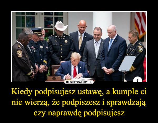 Kiedy podpisujesz ustawę, a kumple ci nie wierzą, że podpiszesz i sprawdzają czy naprawdę podpisujesz –