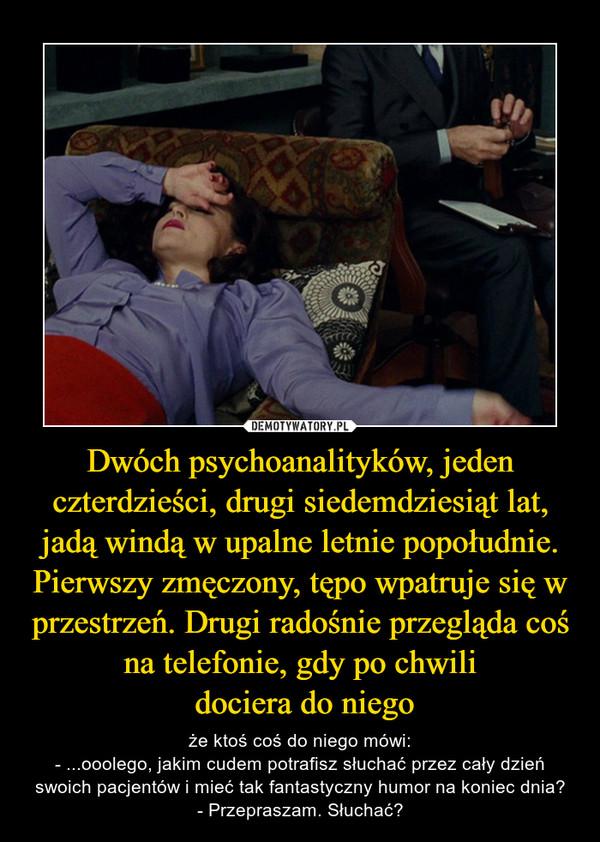 Dwóch psychoanalityków, jeden czterdzieści, drugi siedemdziesiąt lat, jadą windą w upalne letnie popołudnie. Pierwszy zmęczony, tępo wpatruje się w przestrzeń. Drugi radośnie przegląda coś na telefonie, gdy po chwili dociera do niego – że ktoś coś do niego mówi:- ...ooolego, jakim cudem potrafisz słuchać przez cały dzień swoich pacjentów i mieć tak fantastyczny humor na koniec dnia?- Przepraszam. Słuchać?