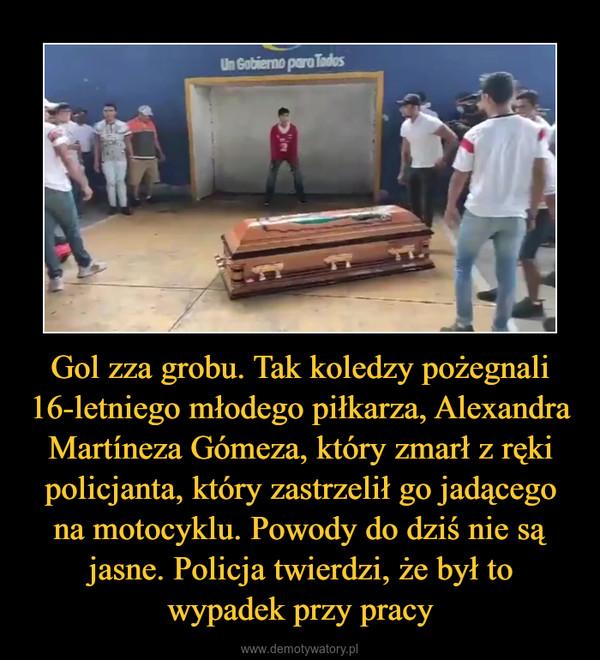 Gol zza grobu. Tak koledzy pożegnali 16-letniego młodego piłkarza, Alexandra Martíneza Gómeza, który zmarł z ręki policjanta, który zastrzelił go jadącego na motocyklu. Powody do dziś nie są jasne. Policja twierdzi, że był to wypadek przy pracy –