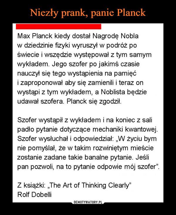 """–  Max Planck kiedy dostał Nagrodę Nobla w dziedzinie fizyki wyruszył w podróż po świecie i wszędzie występował z tym samym wykładem. Jego szofer po jakimś czasie nauczył się tego wystąpienia na pamięć i zaproponował aby się zamienili i teraz on wystąpi z tym wykładem, a Noblista będzie udawał szofera. Planck się zgodził. Szofer wystąpił z wykładem i na koniec z sali padło pytanie dotyczące mechaniki kwantowej. Szofer wysłuchał i odpowiedział: """"W życiu bym nie pomyślał, że w takim rozwiniętym mieście zostanie zadane takie banalne pytanie. Jeśli pan pozwoli, na to pytanie odpowie mój szofer"""". Z książki: """"The Art of Thinking Clearly"""" Rolf Dobelli"""