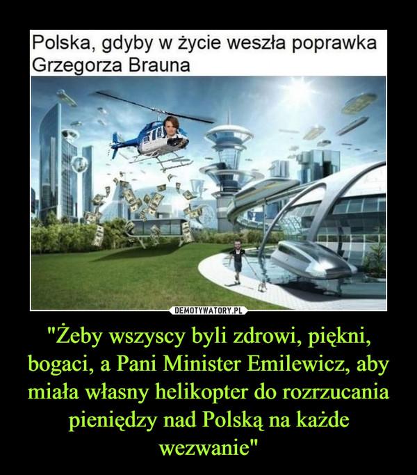 """""""Żeby wszyscy byli zdrowi, piękni, bogaci, a Pani Minister Emilewicz, aby miała własny helikopter do rozrzucania pieniędzy nad Polską na każde wezwanie"""" –"""