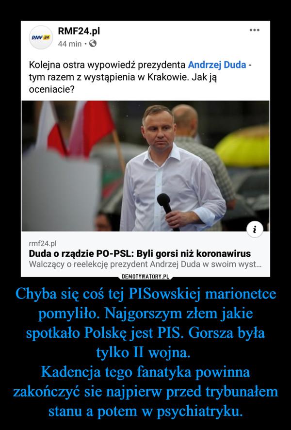 Chyba się coś tej PISowskiej marionetce pomyliło. Najgorszym złem jakie spotkało Polskę jest PIS. Gorsza była tylko II wojna. Kadencja tego fanatyka powinna zakończyć sie najpierw przed trybunałem stanu a potem w psychiatryku. –