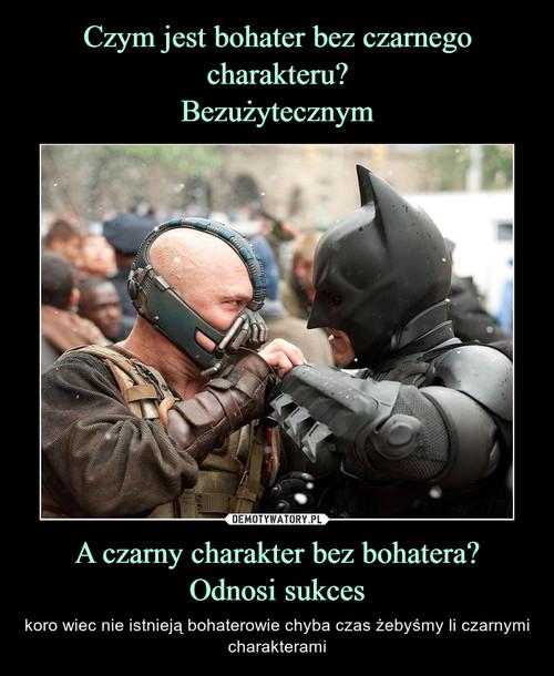 Czym jest bohater bez czarnego charakteru? Bezużytecznym A czarny charakter bez bohatera? Odnosi sukces