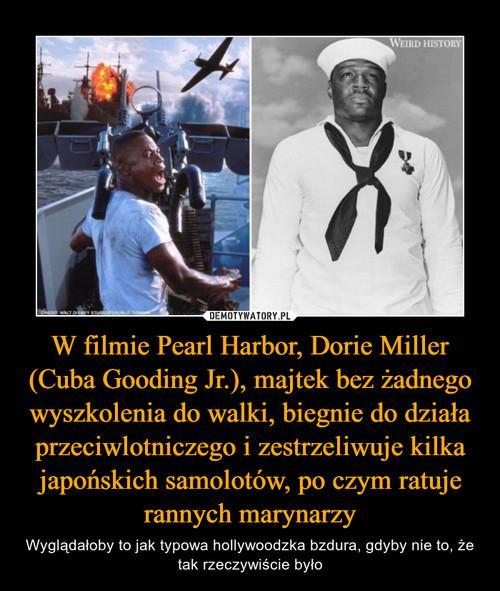 W filmie Pearl Harbor, Dorie Miller (Cuba Gooding Jr.), majtek bez żadnego wyszkolenia do walki, biegnie do działa przeciwlotniczego i zestrzeliwuje kilka japońskich samolotów, po czym ratuje rannych marynarzy