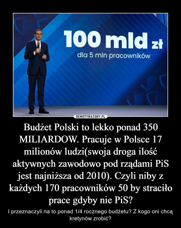 Budżet Polski to lekko ponad 350 MILIARDOW. Pracuje w Polsce 17 milionów ludzi(swoja droga ilość aktywnych zawodowo pod rządami PiS jest najniższa od 2010). Czyli niby z każdych 170 pracowników 50 by straciło prace gdyby nie PiS? – I przeznaczyli na to ponad 1/4 rocznego budżetu? Z kogo oni chcą kretynów zrobić?