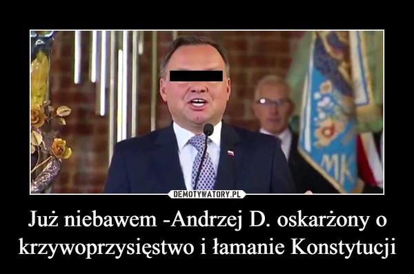 Już niebawem -Andrzej D. oskarżony o krzywoprzysięstwo i łamanie Konstytucji –