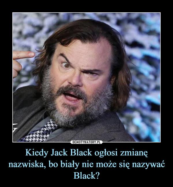 Kiedy Jack Black ogłosi zmianę nazwiska, bo biały nie może się nazywać Black? –