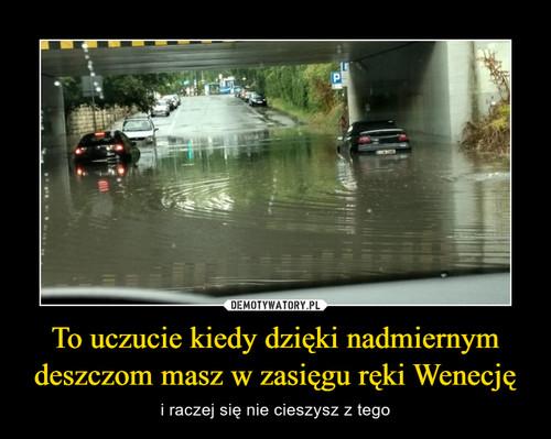 To uczucie kiedy dzięki nadmiernym deszczom masz w zasięgu ręki Wenecję