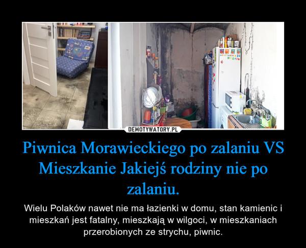 Piwnica Morawieckiego po zalaniu VS Mieszkanie Jakiejś rodziny nie po zalaniu. – Wielu Polaków nawet nie ma łazienki w domu, stan kamienic i mieszkań jest fatalny, mieszkają w wilgoci, w mieszkaniach przerobionych ze strychu, piwnic.
