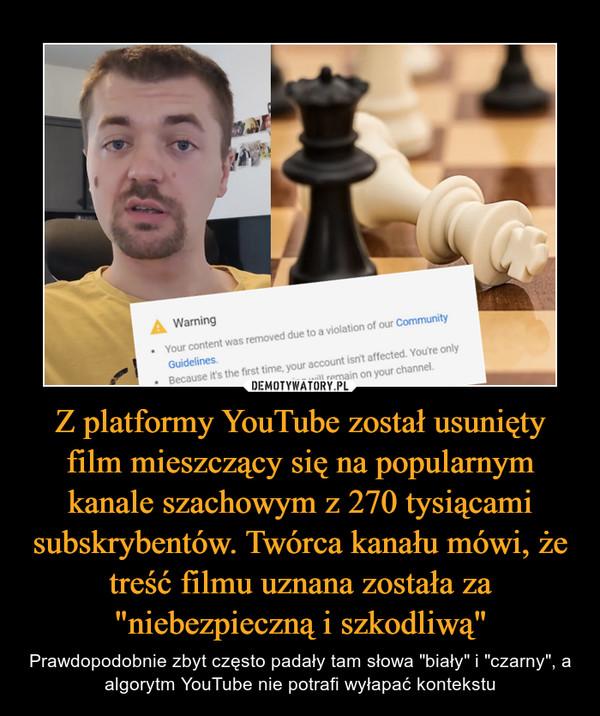 """Z platformy YouTube został usunięty film mieszczący się na popularnym kanale szachowym z 270 tysiącami subskrybentów. Twórca kanału mówi, że treść filmu uznana została za """"niebezpieczną i szkodliwą"""" – Prawdopodobnie zbyt często padały tam słowa """"biały"""" i """"czarny"""", a algorytm YouTube nie potrafi wyłapać kontekstu"""