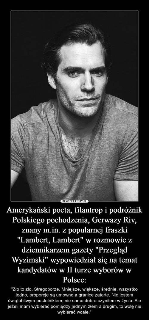 """Amerykański poeta, filantrop i podróżnik Polskiego pochodzenia, Gerwazy Riv, znany m.in. z popularnej fraszki """"Lambert, Lambert"""" w rozmowie z dziennikarzem gazety """"Przegląd Wyzimski"""" wypowiedział się na temat kandydatów w II turze wyborów w Polsce:"""