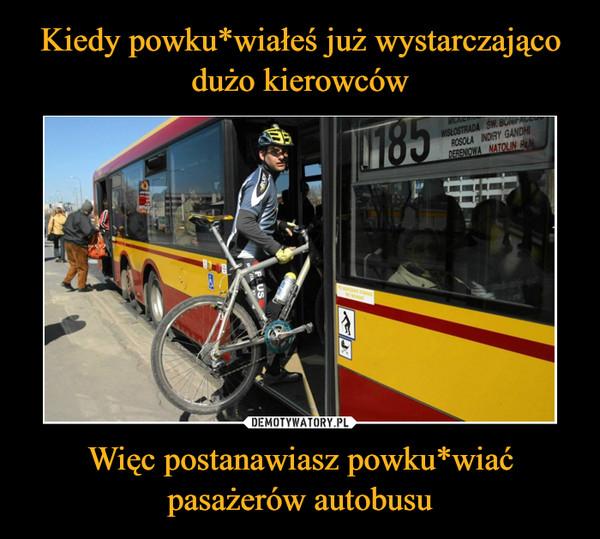 Więc postanawiasz powku*wiać pasażerów autobusu –