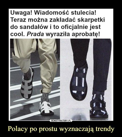 Polacy po prostu wyznaczają trendy