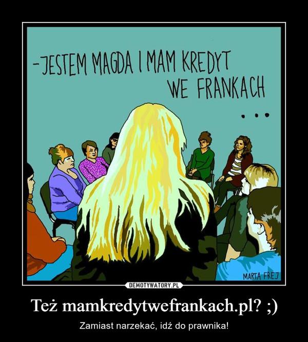 Też mamkredytwefrankach.pl? ;) – Zamiast narzekać, idź do prawnika!