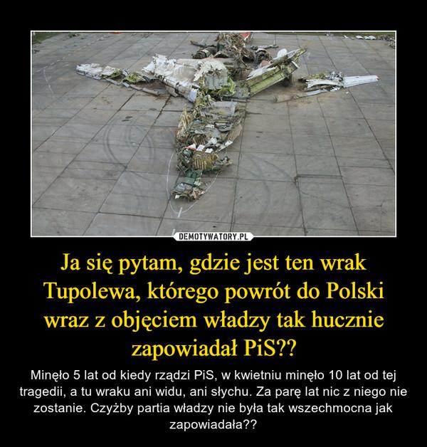 Ja się pytam, gdzie jest ten wrak Tupolewa, którego powrót do Polski wraz z objęciem władzy tak hucznie zapowiadał PiS?? – Minęło 5 lat od kiedy rządzi PiS, w kwietniu minęło 10 lat od tej tragedii, a tu wraku ani widu, ani słychu. Za parę lat nic z niego nie zostanie. Czyżby partia władzy nie była tak wszechmocna jak zapowiadała??