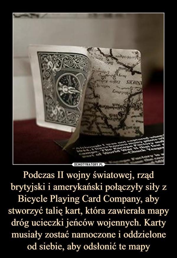 Podczas II wojny światowej, rząd brytyjski i amerykański połączyły siły z Bicycle Playing Card Company, aby stworzyć talię kart, która zawierała mapy dróg ucieczki jeńców wojennych. Karty musiały zostać namoczone i oddzielone od siebie, aby odsłonić te mapy –