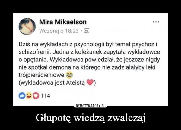 Głupotę wiedzą zwalczaj –  Mira Mikaelson...Wczoraj o 18:23 EDziś na wykładach z psychologii był temat psychoz ischizofrenii. Jedna z koleżanek zapytała wykladowceo opętania. Wykładowca powiedział, że jeszcze nigdynie spotkał demona na którego nie zadziałałyby lekitrójpierścieniowe e(wykladowca jest AteistąO30 114