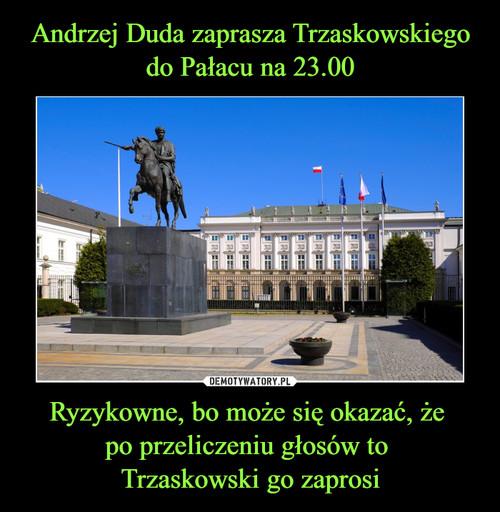 Andrzej Duda zaprasza Trzaskowskiego do Pałacu na 23.00 Ryzykowne, bo może się okazać, że  po przeliczeniu głosów to  Trzaskowski go zaprosi