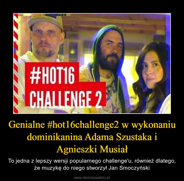 Genialne #hot16challenge2 w wykonaniu dominikanina Adama Szustaka i Agnieszki Musiał – To jedna z lepszy wersji popularnego challenge'u, również dlatego, że muzykę do niego stworzył Jan Smoczyński