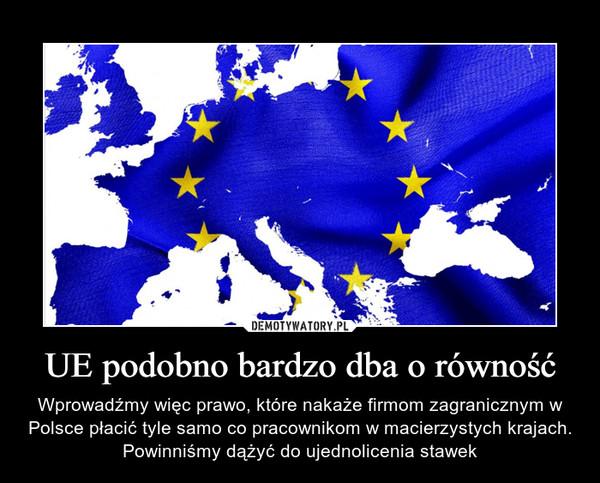 UE podobno bardzo dba o równość – Wprowadźmy więc prawo, które nakaże firmom zagranicznym w Polsce płacić tyle samo co pracownikom w macierzystych krajach. Powinniśmy dążyć do ujednolicenia stawek