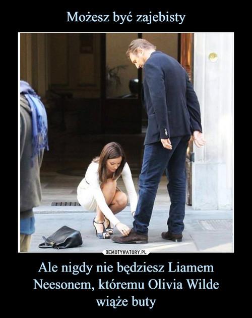Możesz być zajebisty Ale nigdy nie będziesz Liamem Neesonem, któremu Olivia Wilde wiąże buty
