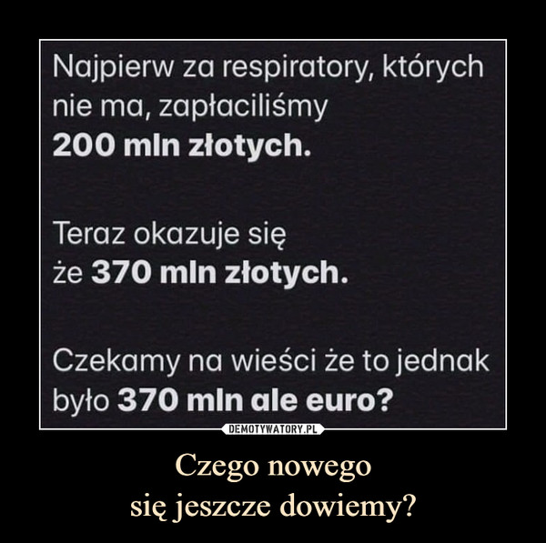 Czego nowegosię jeszcze dowiemy? –  Najpierw za respiratory, którychnie ma, zapłaciliśmy200 mln złotych.Teraz okazuje sięże 370 mln złotych.Czekamy na wieści że to jednakbyło 370 mln ale euro?