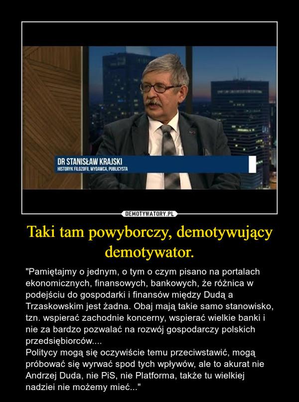 """Taki tam powyborczy, demotywujący demotywator. – """"Pamiętajmy o jednym, o tym o czym pisano na portalach ekonomicznych, finansowych, bankowych, że różnica w podejściu do gospodarki i finansów między Dudą a Trzaskowskim jest żadna. Obaj mają takie samo stanowisko, tzn. wspierać zachodnie koncerny, wspierać wielkie banki i nie za bardzo pozwalać na rozwój gospodarczy polskich przedsiębiorców....Politycy mogą się oczywiście temu przeciwstawić, mogą próbować się wyrwać spod tych wpływów, ale to akurat nie Andrzej Duda, nie PiS, nie Platforma, także tu wielkiej nadziei nie możemy mieć..."""""""