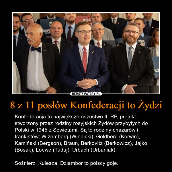 8 z 11 posłów Konfederacji to Żydzi – Konfederacja to największe oszustwo III RP, projekt stworzony przez rodziny rosyjskich Żydów przybyłych do Polski w 1945 z Sowietami. Są to rodziny chazarów i frankistów: Wizemberg (Winnicki), Goldberg (Korwin), Kamiński (Bergson), Braun, Berkovitz (Berkowicz), Jajko (Bosak), Loewe (Tuduj), Urbach (Urbaniak). ---------Sośnierz, Kulesza, Dziambor to polscy goje.