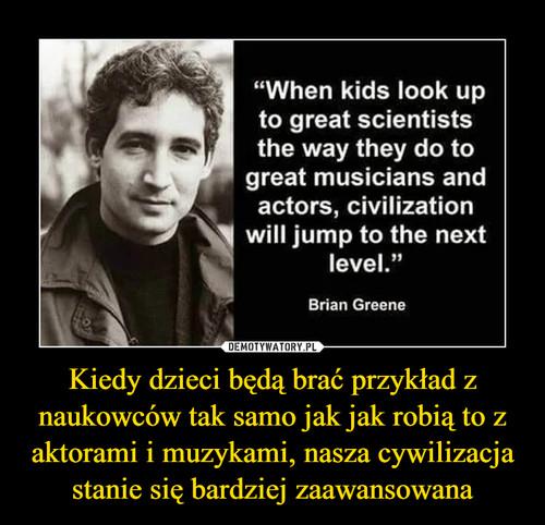 Kiedy dzieci będą brać przykład z naukowców tak samo jak jak robią to z aktorami i muzykami, nasza cywilizacja stanie się bardziej zaawansowana