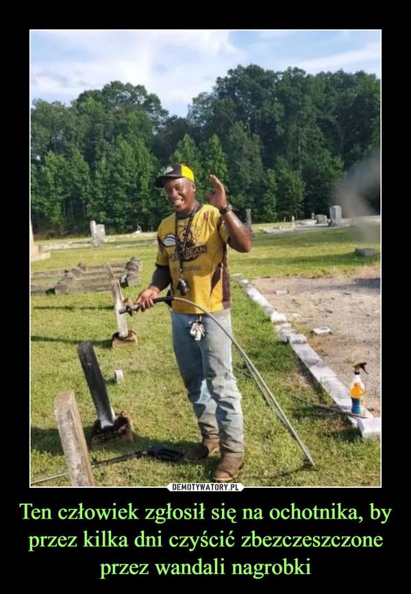 Ten człowiek zgłosił się na ochotnika, by przez kilka dni czyścić zbezczeszczone przez wandali nagrobki –