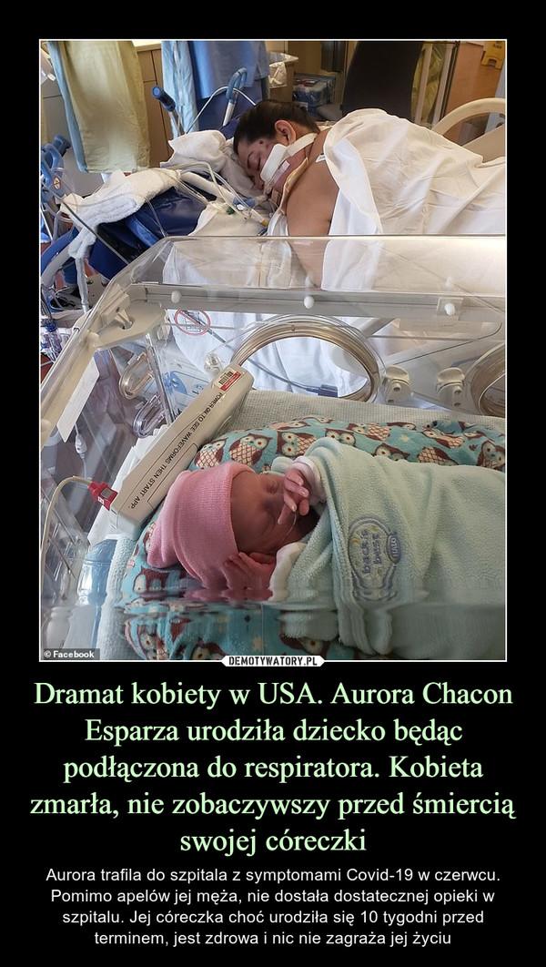 Dramat kobiety w USA. Aurora Chacon Esparza urodziła dziecko będąc podłączona do respiratora. Kobieta zmarła, nie zobaczywszy przed śmiercią swojej córeczki – Aurora trafila do szpitala z symptomami Covid-19 w czerwcu. Pomimo apelów jej męża, nie dostała dostatecznej opieki w szpitalu. Jej córeczka choć urodziła się 10 tygodni przed terminem, jest zdrowa i nic nie zagraża jej życiu