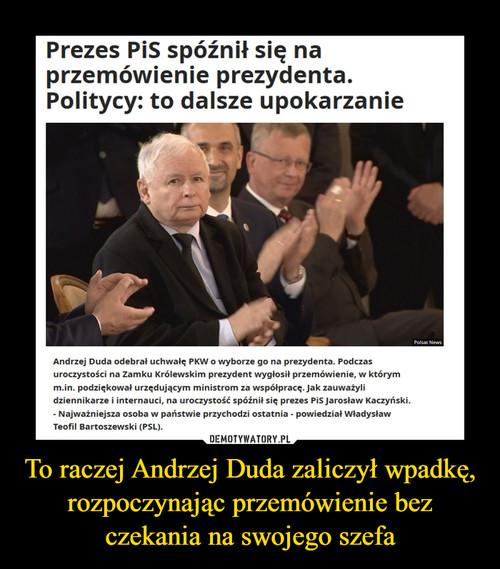 To raczej Andrzej Duda zaliczył wpadkę, rozpoczynając przemówienie bez czekania na swojego szefa