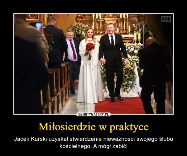Miłosierdzie w praktyce – Jacek Kurski uzyskał stwierdzenienieważnościswojego ślubu kościelnego. A mógł zabić!