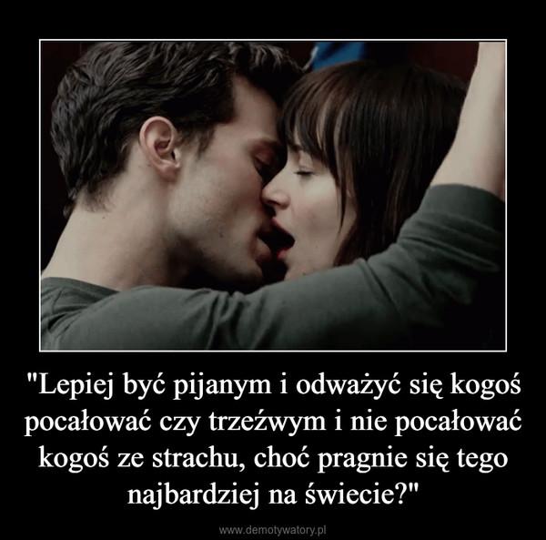 """""""Lepiej być pijanym i odważyć się kogoś pocałować czy trzeźwym i nie pocałować kogoś ze strachu, choć pragnie się tego najbardziej na świecie?"""" –"""