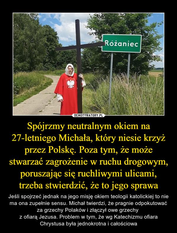 Spójrzmy neutralnym okiem na 27-letniego Michała, który niesie krzyż przez Polskę. Poza tym, że może stwarzać zagrożenie w ruchu drogowym, poruszając się ruchliwymi ulicami, trzeba stwierdzić, że to jego sprawa – Jeśli spojrzeć jednak na jego misję okiem teologii katolickiej to nie ma ona zupełnie sensu. Michał twierdzi, że pragnie odpokutować za grzechy Polaków i złączył owe grzechy z ofiarą Jezusa. Problem w tym, że wg Katechizmu ofiara Chrystusa była jednokrotna i całościowa