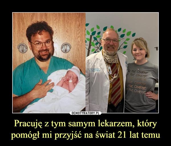 Pracuję z tym samym lekarzem, który pomógł mi przyjść na świat 21 lat temu –
