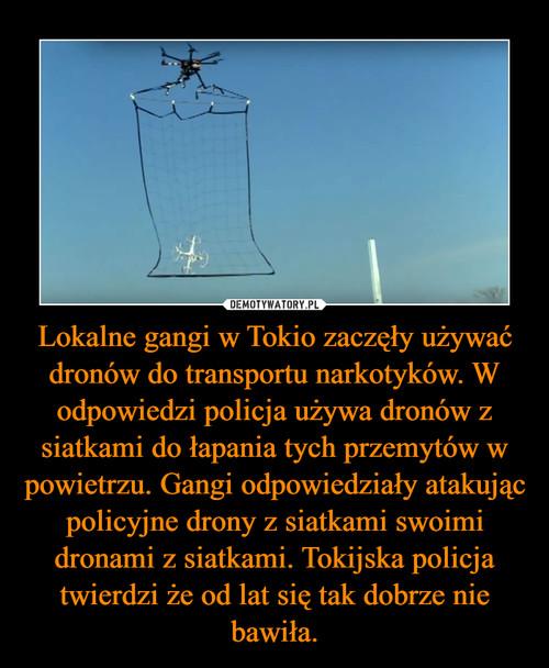Lokalne gangi w Tokio zaczęły używać dronów do transportu narkotyków. W odpowiedzi policja używa dronów z siatkami do łapania tych przemytów w powietrzu. Gangi odpowiedziały atakując policyjne drony z siatkami swoimi dronami z siatkami. Tokijska policja twierdzi że od lat się tak dobrze nie bawiła.