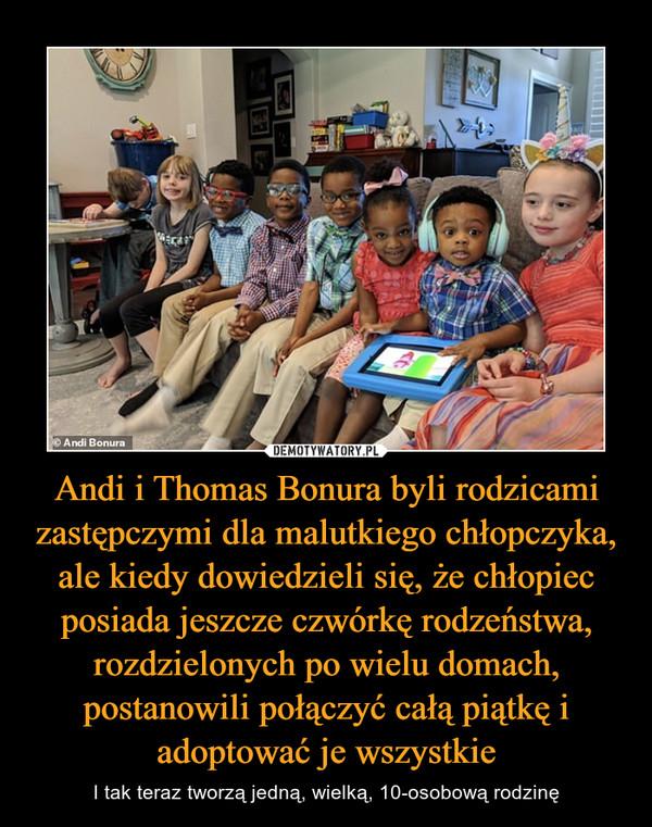 Andi i Thomas Bonura byli rodzicami zastępczymi dla malutkiego chłopczyka, ale kiedy dowiedzieli się, że chłopiec posiada jeszcze czwórkę rodzeństwa, rozdzielonych po wielu domach, postanowili połączyć całą piątkę i adoptować je wszystkie – I tak teraz tworzą jedną, wielką, 10-osobową rodzinę