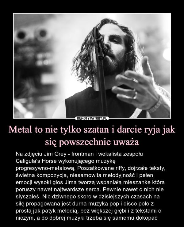 Metal to nie tylko szatan i darcie ryja jak się powszechnie uważa – Na zdjęciu Jim Grey - frontman i wokalista zespołu Caligula's Horse wykonującego muzykę progresywno-metalową. Poszatkowane riffy, dojrzałe teksty, świetna kompozycja, niesamowita melodyjność i pełen emocji wysoki głos Jima tworzą wspaniałą mieszankę która poruszy nawet najtwardsze serca. Pewnie nawet o nich nie słyszałeś. Nic dziwnego skoro w dzisiejszych czasach na siłę propagowana jest durna muzyka pop i disco polo z prostą jak patyk melodią, bez większej głębi i z tekstami o niczym, a do dobrej muzyki trzeba się samemu dokopać