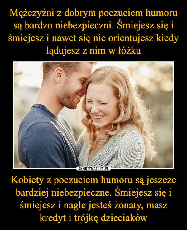 Kobiety z poczuciem humoru są jeszcze bardziej niebezpieczne. Śmiejesz się i śmiejesz i nagle jesteś żonaty, masz kredyt i trójkę dzieciaków –