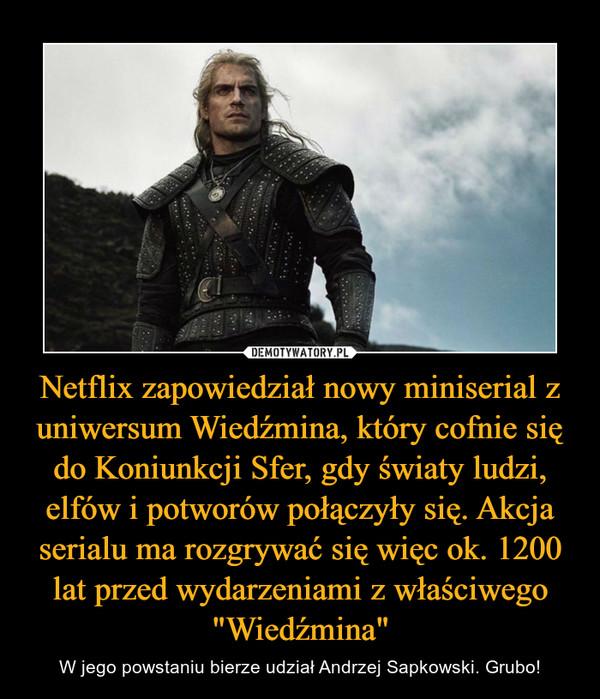 """Netflix zapowiedział nowy miniserial z uniwersum Wiedźmina, który cofnie się do Koniunkcji Sfer, gdy światy ludzi, elfów i potworów połączyły się.Akcja serialu ma rozgrywać się więc ok. 1200 lat przed wydarzeniami z właściwego """"Wiedźmina"""" – W jego powstaniu bierze udział Andrzej Sapkowski. Grubo!"""
