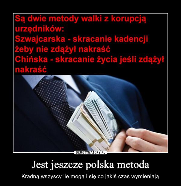 Jest jeszcze polska metoda – Kradną wszyscy ile mogą i się co jakiś czas wymieniają Są dwie metody walki z korupcją: Szwajcarska - skracanie kadencji żeby nie zdążył nakraść Chińska - skracanie życia jeśli zdążył nakraść