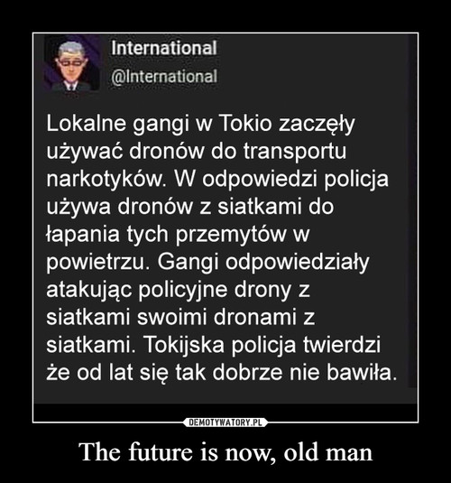 The future is now, old man