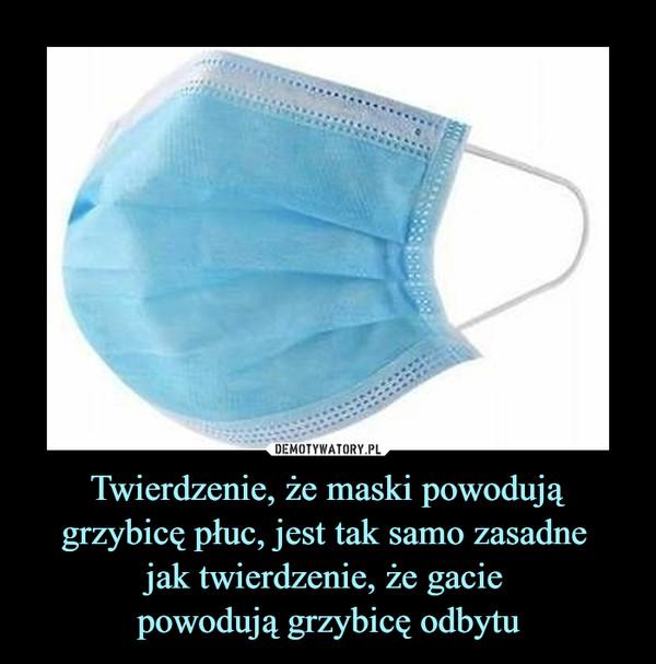 Twierdzenie, że maski powodujągrzybicę płuc, jest tak samo zasadne jak twierdzenie, że gacie powodują grzybicę odbytu –