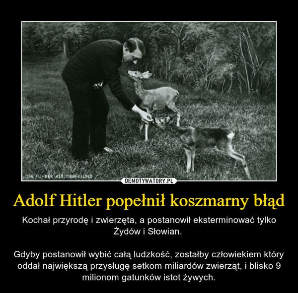 Adolf Hitler popełnił koszmarny błąd – Kochał przyrodę i zwierzęta, a postanowił eksterminować tylko Żydów i Słowian. Gdyby postanowił wybić całą ludzkość, zostałby człowiekiem który oddał największą przysługę setkom miliardów zwierząt, i blisko 9 milionom gatunków istot żywych.