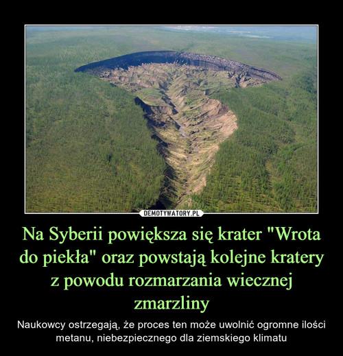"""Na Syberii powiększa się krater """"Wrota do piekła"""" oraz powstają kolejne kratery z powodu rozmarzania wiecznej zmarzliny"""