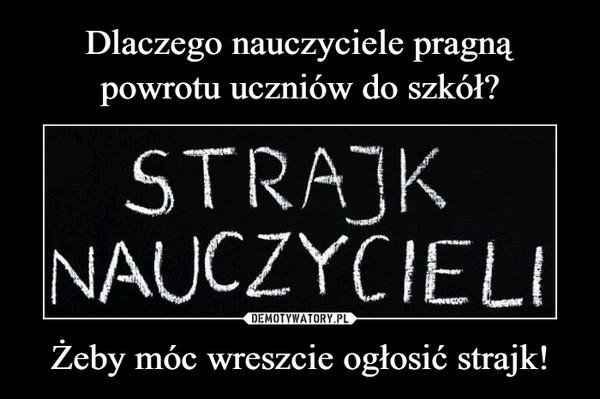 Żeby móc wreszcie ogłosić strajk! –