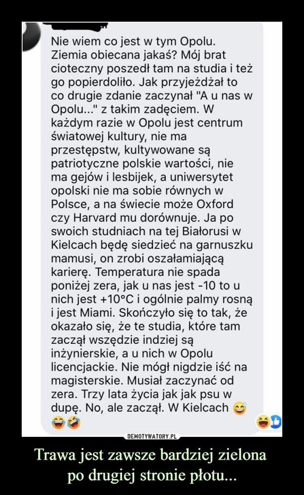 """Trawa jest zawsze bardziej zielona po drugiej stronie płotu... –  Nie wiem co jest w tym Opolu. Ziemia obiecana jakaś? Mój brat cioteczny poszedł tam na studia i też go popierdoliło. Jak przyjeżdżał to co drugie zdanie zaczynał """"A u nas w Opolu..."""" z takim zadęciem. W każdym razie w Opolu jest centrum światowej kultury, nie ma przestępstw, kultywowane są patriotyczne polskie wartości, nie ma gejów i lesbijek, a uniwersytet opolski nie ma sobie równych w Polsce, a na świecie może Oxford czy Harvard mu dorównuje. Ja po swoich studniach na tej Białorusi w Kielcach będę siedzieć na garnuszku mamusi, on zrobi oszałamiającą karierę. Temperatura nie spada poniżej zera, jak u nas jest -10 to u nich jest +10°C i ogólnie palmy rosną i jest Miami. Skończyło się to tak, że okazało się, że te studia, które tam zaczął wszędzie indziej są inżynierskie, a u nich w Opolu licencjackie. Nie mógł nigdzie iść na magisterskie. Musiał zaczynać od zera. Trzy lata życia jak jak psu w dupę. No, ale zaczął. W Kielcach"""